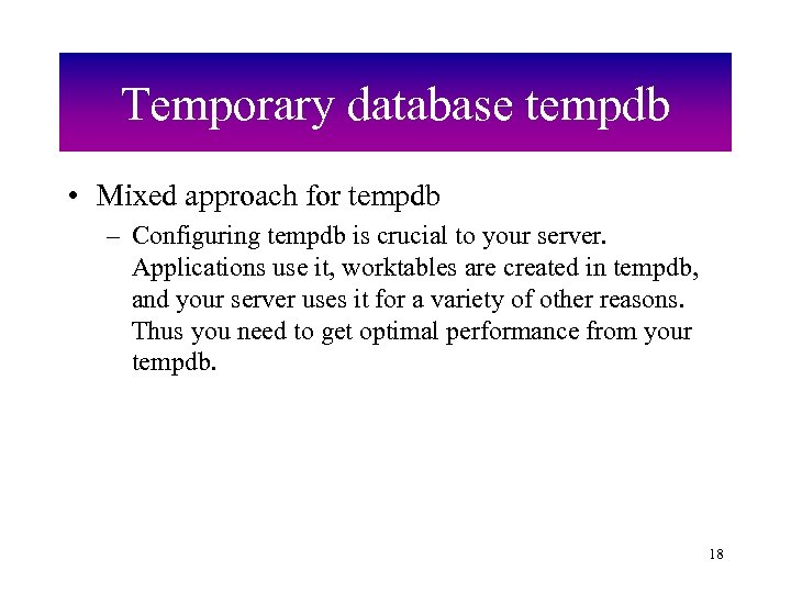 Temporary database tempdb • Mixed approach for tempdb – Configuring tempdb is crucial to