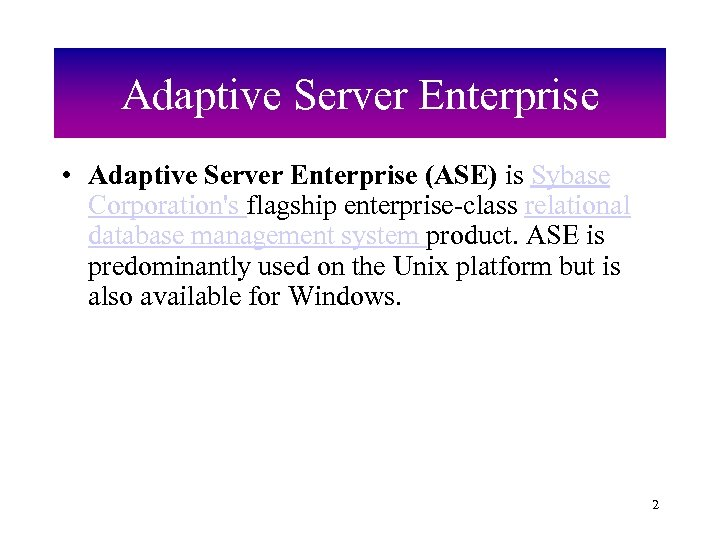 Adaptive Server Enterprise • Adaptive Server Enterprise (ASE) is Sybase Corporation's flagship enterprise-class relational