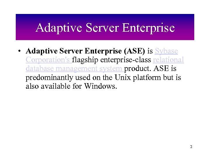 Adaptive Server Enterprise • Adaptive Server Enterprise (ASE) is Sybase Corporation's flagship enterprise-class relational