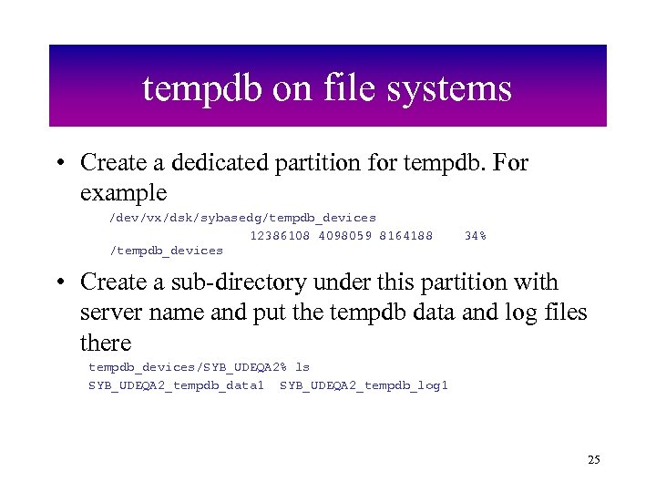 tempdb on file systems • Create a dedicated partition for tempdb. For example /dev/vx/dsk/sybasedg/tempdb_devices