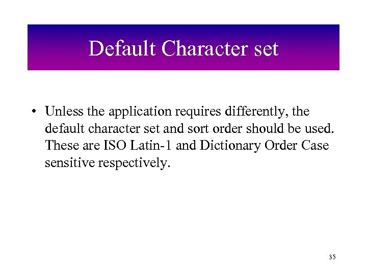 Default Character set • Unless the application requires differently, the default character set and