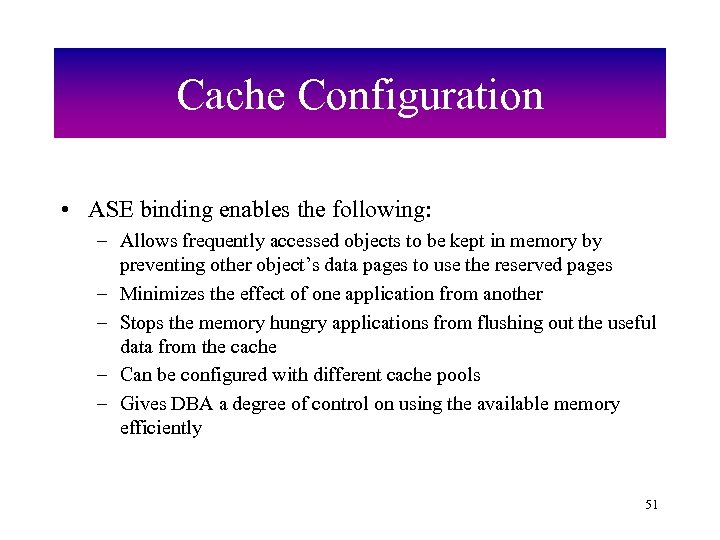 Cache Configuration • ASE binding enables the following: – Allows frequently accessed objects to