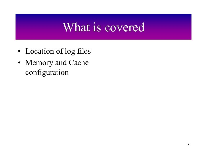 What is covered • Location of log files • Memory and Cache configuration 6