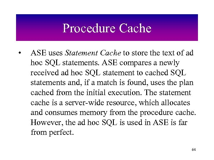 Procedure Cache • ASE uses Statement Cache to store the text of ad hoc