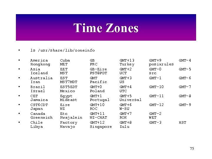 Time Zones • ls /usr/share/lib/zoneinfo • America Hongkong Asia Iceland Australia Iran Brazil Israel