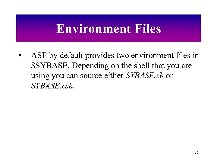 Environment Files • ASE by default provides two environment files in $SYBASE. Depending on