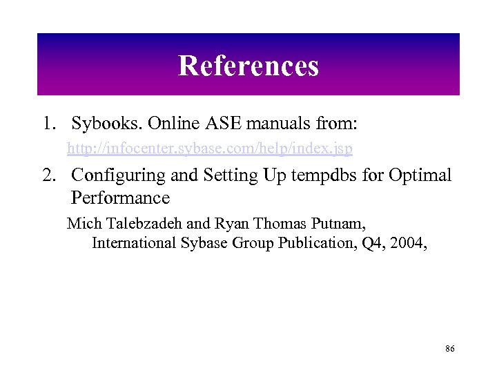 References 1. Sybooks. Online ASE manuals from: http: //infocenter. sybase. com/help/index. jsp 2. Configuring
