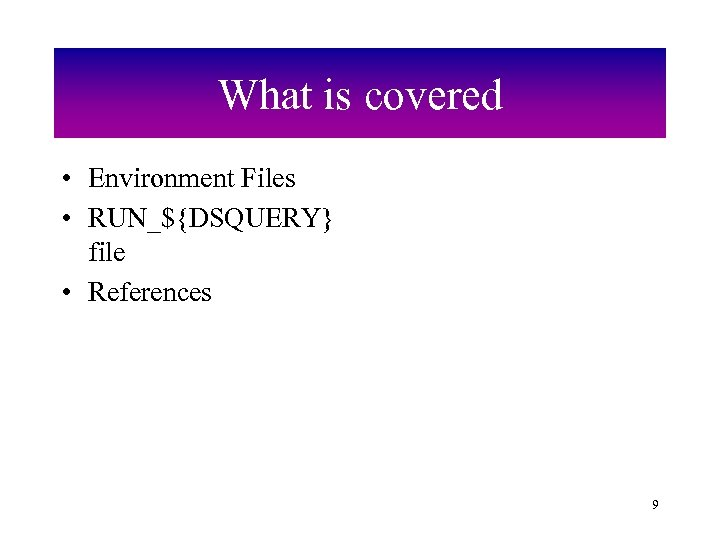 What is covered • Environment Files • RUN_${DSQUERY} file • References 9
