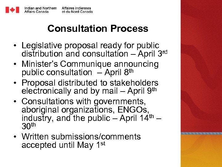 Consultation Process • Legislative proposal ready for public distribution and consultation – April 3