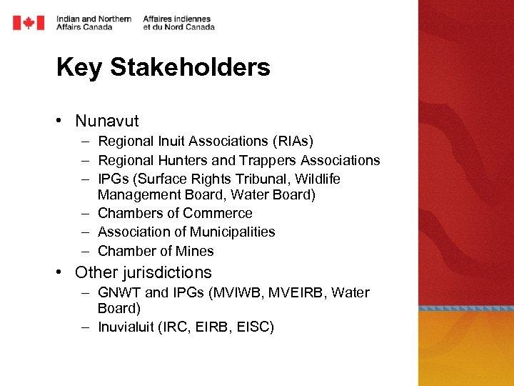 Key Stakeholders • Nunavut – Regional Inuit Associations (RIAs) – Regional Hunters and Trappers