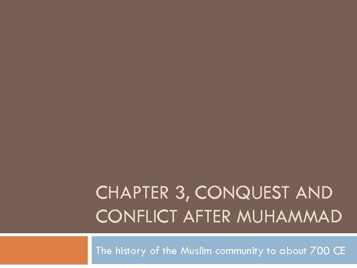 CHAPTER 3, CONQUEST AND CONFLICT AFTER MUHAMMAD The history of the Muslim community to
