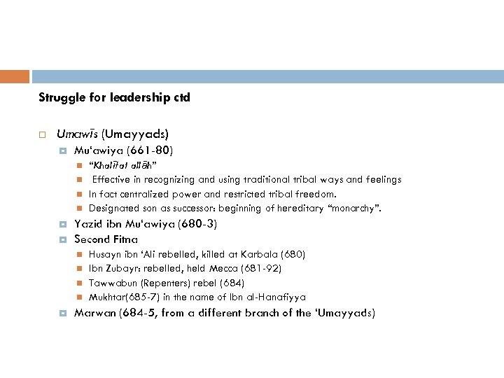 Struggle for leadership ctd Umawīs (Umayyads) Mu'awiya (661 -80) Yazid ibn Mu'awiya (680 -3)
