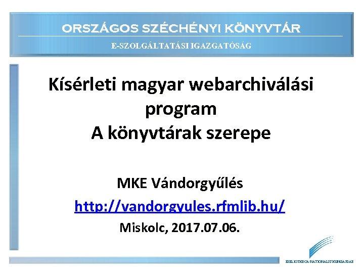 ORSZÁGOS SZÉCHÉNYI KÖNYVTÁR E-SZOLGÁLTATÁSI IGAZGATÓSÁG Kísérleti magyar webarchiválási program A könyvtárak szerepe MKE Vándorgyűlés