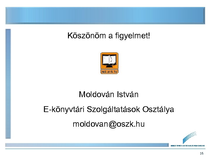 Köszönöm a figyelmet! Moldován István E-könyvtári Szolgáltatások Osztálya moldovan@oszk. hu BIBLIOTHECA NATIONALIS HUNGARIAE 16