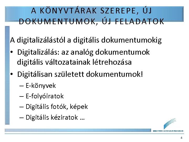 A KÖNYVTÁRAK SZEREPE, ÚJ DOKUMENTUMOK, ÚJ FELADATOK A digitalizálástól a digitális dokumentumokig • Digitalizálás: