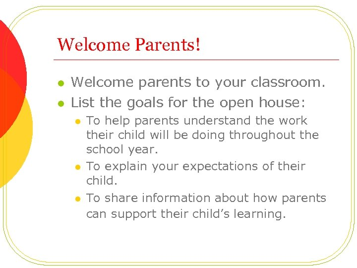 Welcome Parents! l l Welcome parents to your classroom. List the goals for the