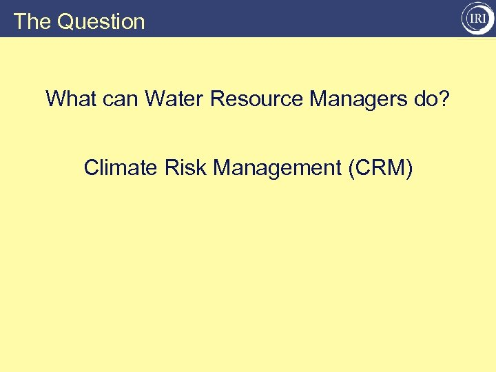 The Question What can Water Resource Managers do? Climate Risk Management (CRM)