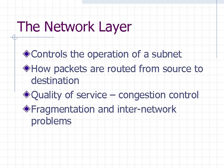 The Network Layer Controls the operation of a subnet How packets are routed from