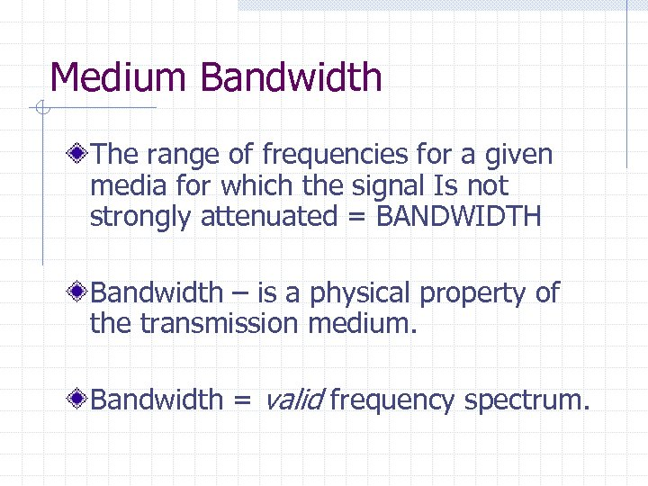 Medium Bandwidth The range of frequencies for a given media for which the signal