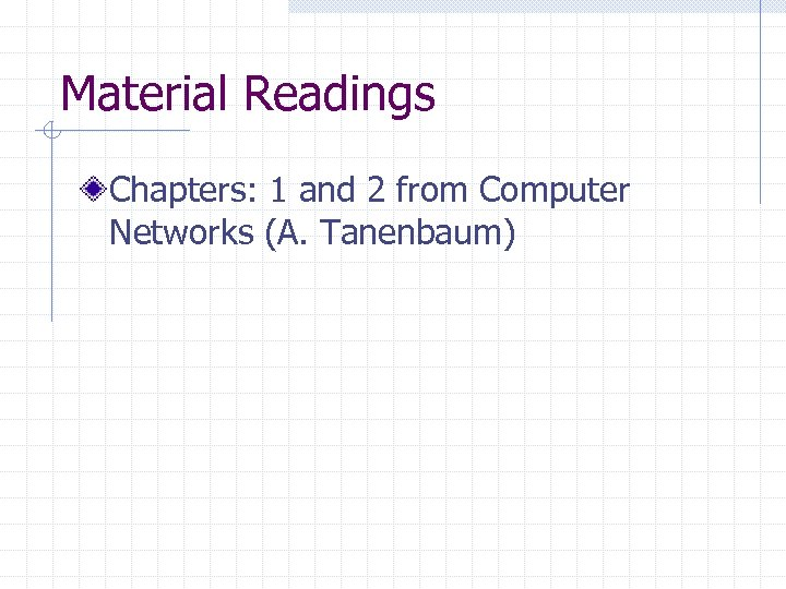 Material Readings Chapters: 1 and 2 from Computer Networks (A. Tanenbaum)