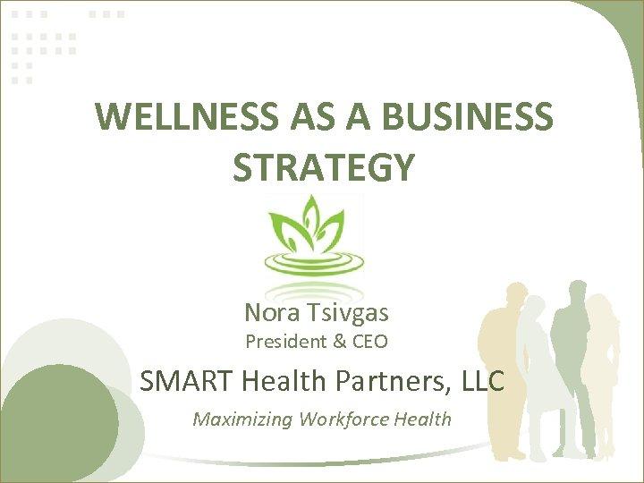 WELLNESS AS A BUSINESS STRATEGY Nora Tsivgas President & CEO SMART Health Partners, LLC