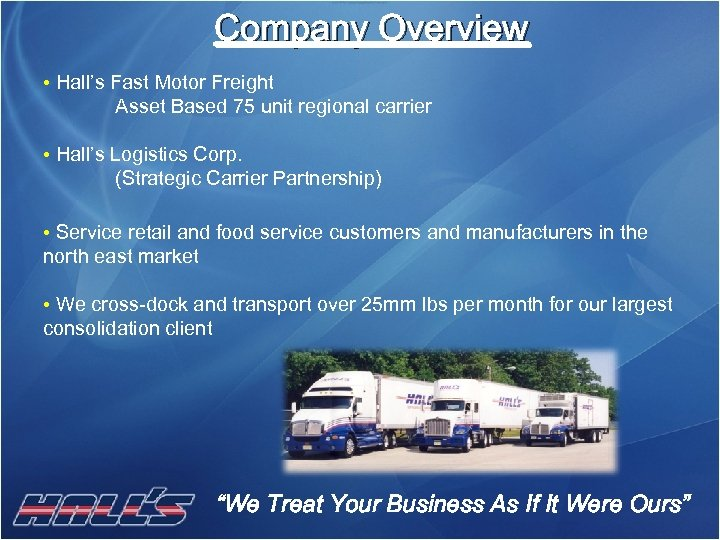 Company Overview • Hall's Fast Motor Freight Asset Based 75 unit regional carrier •
