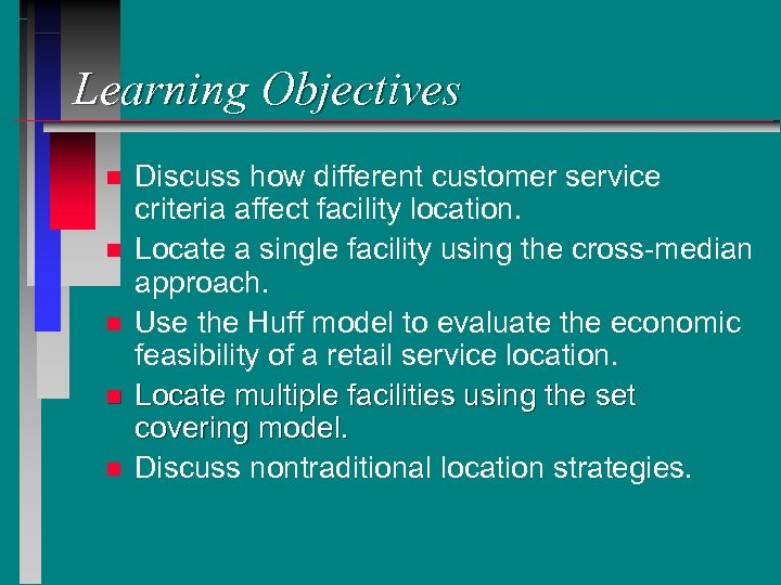 Learning Objectives n n n Discuss how different customer service criteria affect facility location.