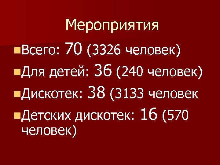 Мероприятия 70 (3326 человек) n. Для детей: 36 (240 человек) n. Дискотек: 38 (3133