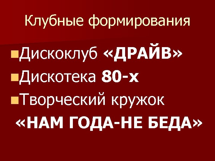 Клубные формирования n. Дискоклуб «ДРАЙВ» n. Дискотека 80 -х n. Творческий кружок «НАМ ГОДА-НЕ