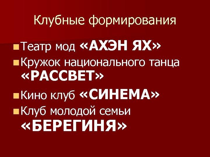Клубные формирования мод «АХЭН ЯХ» n Кружок национального танца n Театр «РАССВЕТ» n Кино