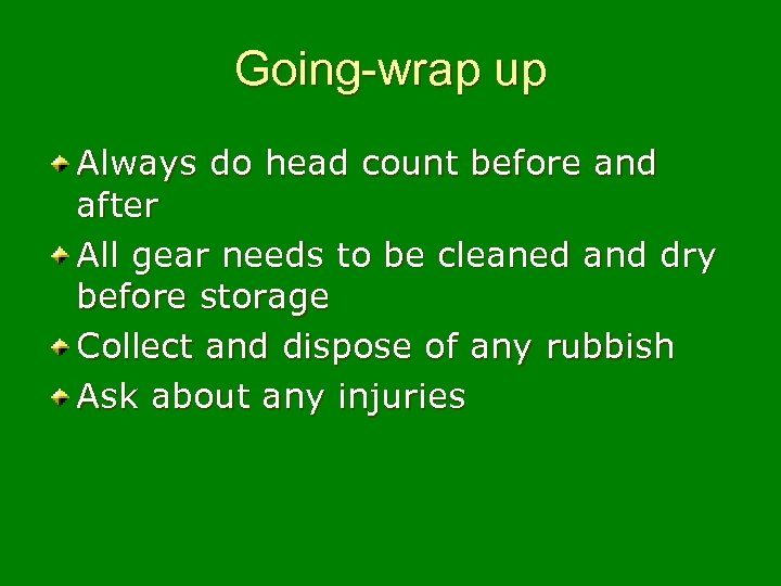 Going-wrap up Always do head count before and after All gear needs to be