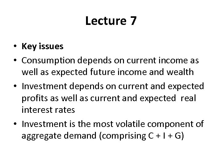 Lecture 7 • Key issues • Consumption depends on current income as well as