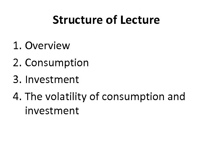 Structure of Lecture 1. Overview 2. Consumption 3. Investment 4. The volatility of consumption