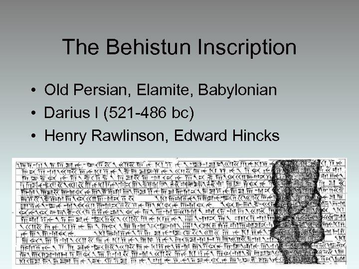 The Behistun Inscription • Old Persian, Elamite, Babylonian • Darius I (521 -486 bc)