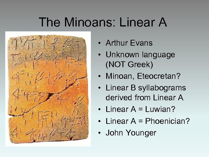 The Minoans: Linear A • Arthur Evans • Unknown language (NOT Greek) • Minoan,