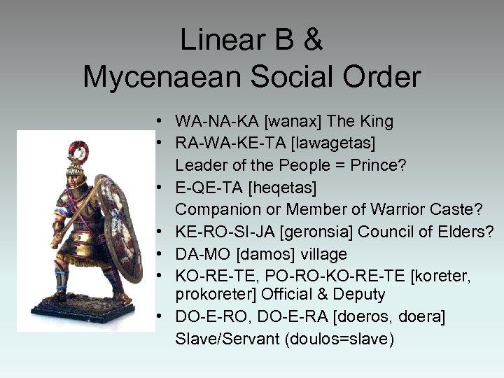 Linear B & Mycenaean Social Order • WA-NA-KA [wanax] The King • RA-WA-KE-TA [lawagetas]