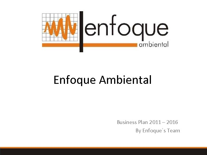 Enfoque Ambiental Business Plan 2011 – 2016 By Enfoque´s Team Keeping your business simple