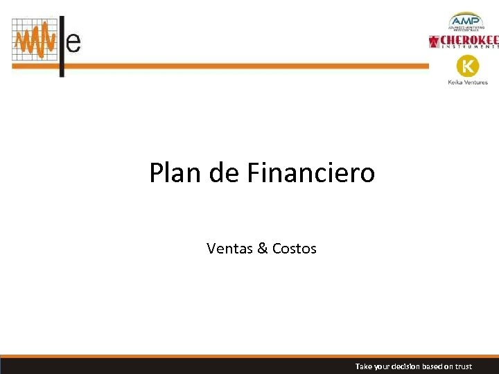 Plan de Financiero Ventas & Costos Take your decision based on trust