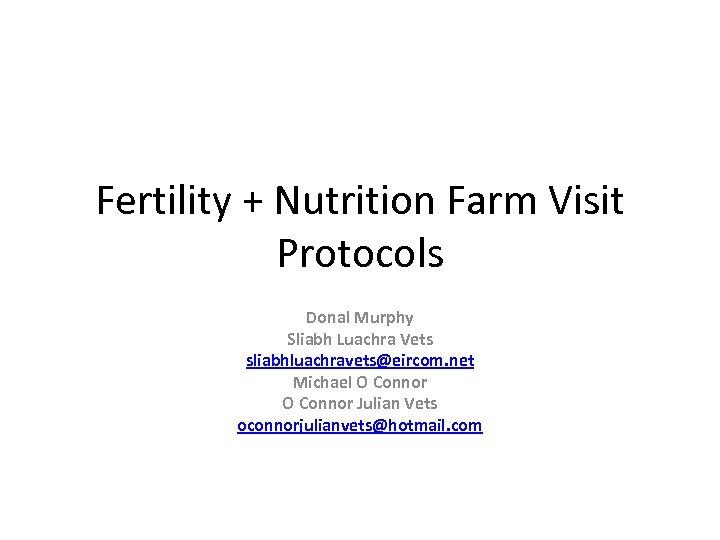 Fertility + Nutrition Farm Visit Protocols Donal Murphy Sliabh Luachra Vets sliabhluachravets@eircom. net Michael