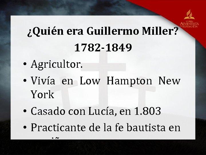 ¿Quién era Guillermo Miller? 1782 -1849 • Agricultor. • Vivía en Low Hampton New