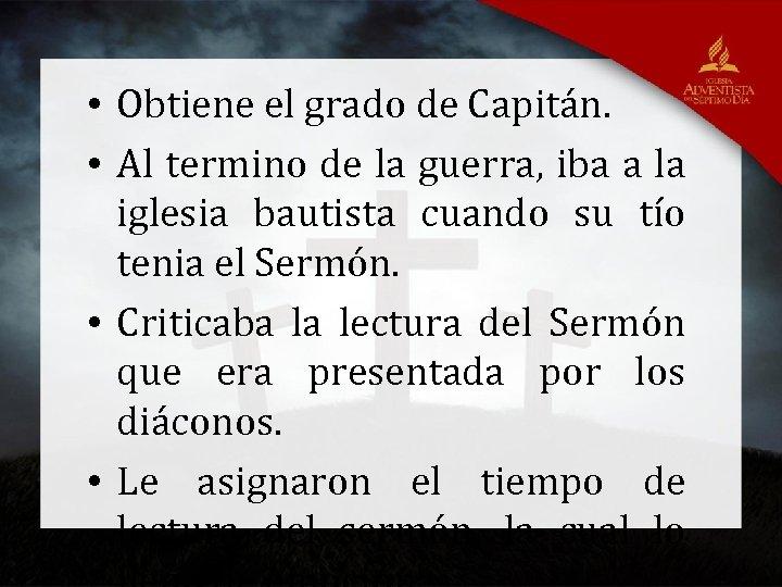 • Obtiene el grado de Capitán. • Al termino de la guerra, iba