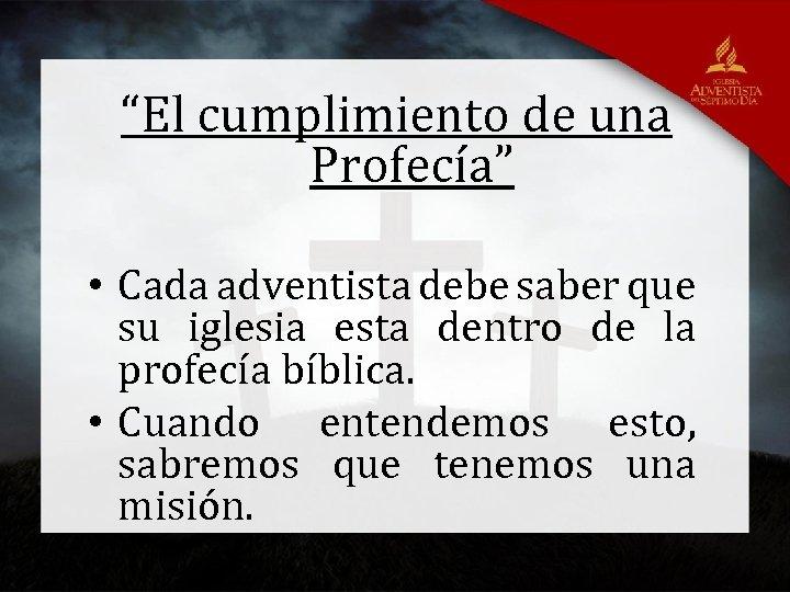 """""""El cumplimiento de una Profecía"""" • Cada adventista debe saber que su iglesia esta"""