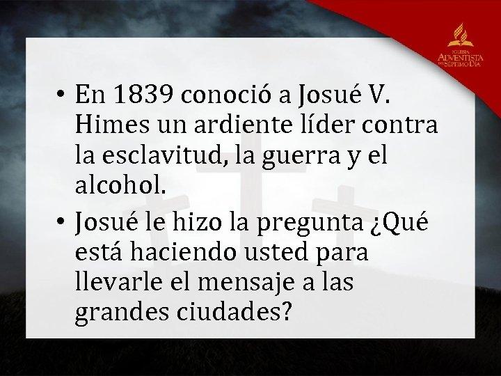 • En 1839 conoció a Josué V. Himes un ardiente líder contra la