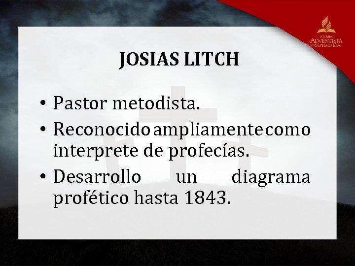 JOSIAS LITCH • Pastor metodista. • Reconocido ampliamente como interprete de profecías. • Desarrollo