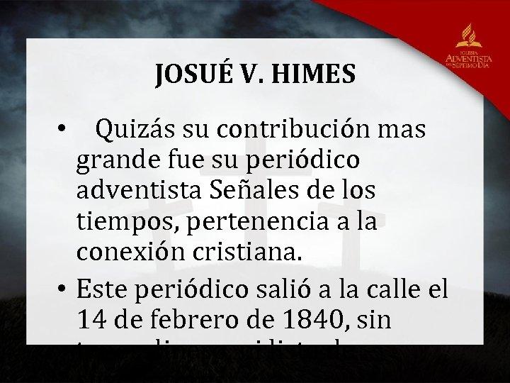 JOSUÉ V. HIMES • Quizás su contribución mas grande fue su periódico adventista Señales