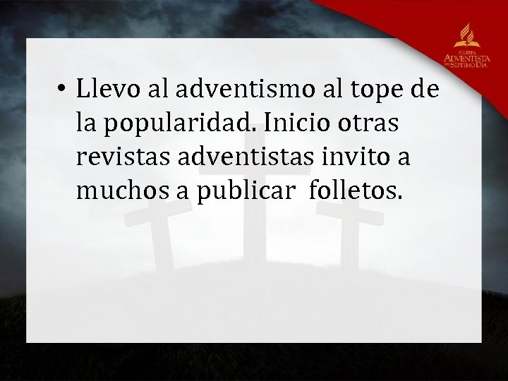 • Llevo al adventismo al tope de la popularidad. Inicio otras revistas adventistas