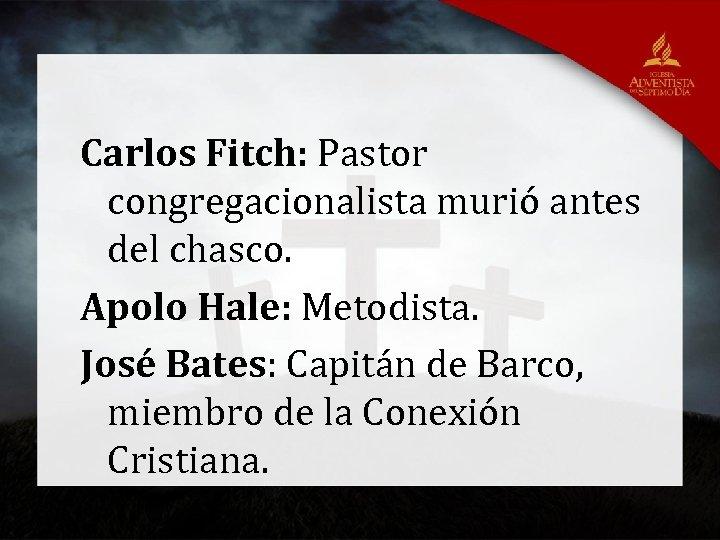 Carlos Fitch: Pastor congregacionalista murió antes del chasco. Apolo Hale: Metodista. José Bates: Capitán