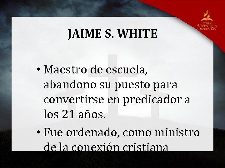 JAIME S. WHITE • Maestro de escuela, abandono su puesto para convertirse en predicador
