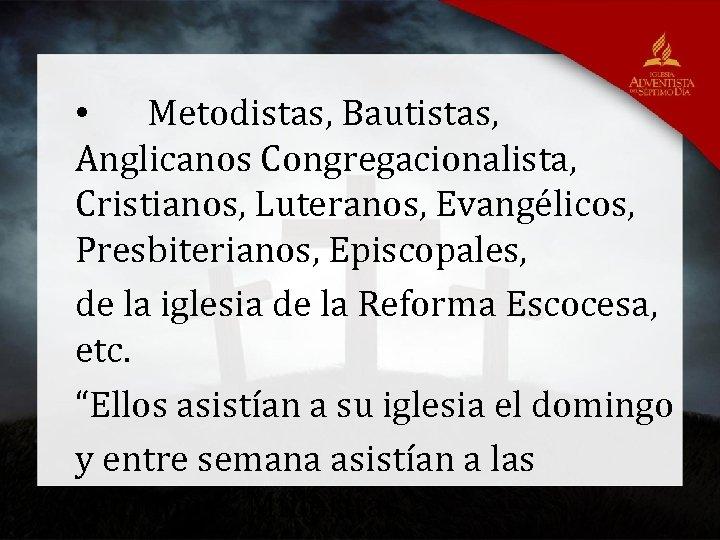• Metodistas, Bautistas, Anglicanos Congregacionalista, Cristianos, Luteranos, Evangélicos, Presbiterianos, Episcopales, de la iglesia