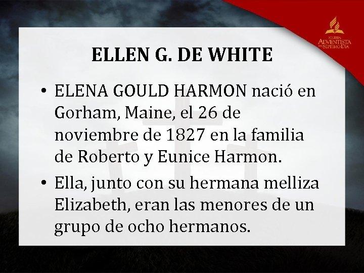 ELLEN G. DE WHITE • ELENA GOULD HARMON nació en Gorham, Maine, el 26